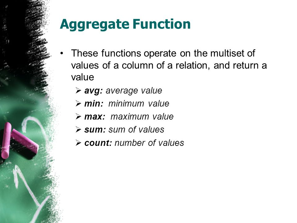 Aggregate Function These functions operate on the multiset of values of a column of a relation, and return a value.