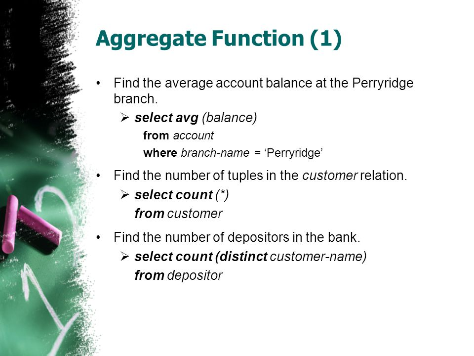 Aggregate Function (1) Find the average account balance at the Perryridge branch. select avg (balance)