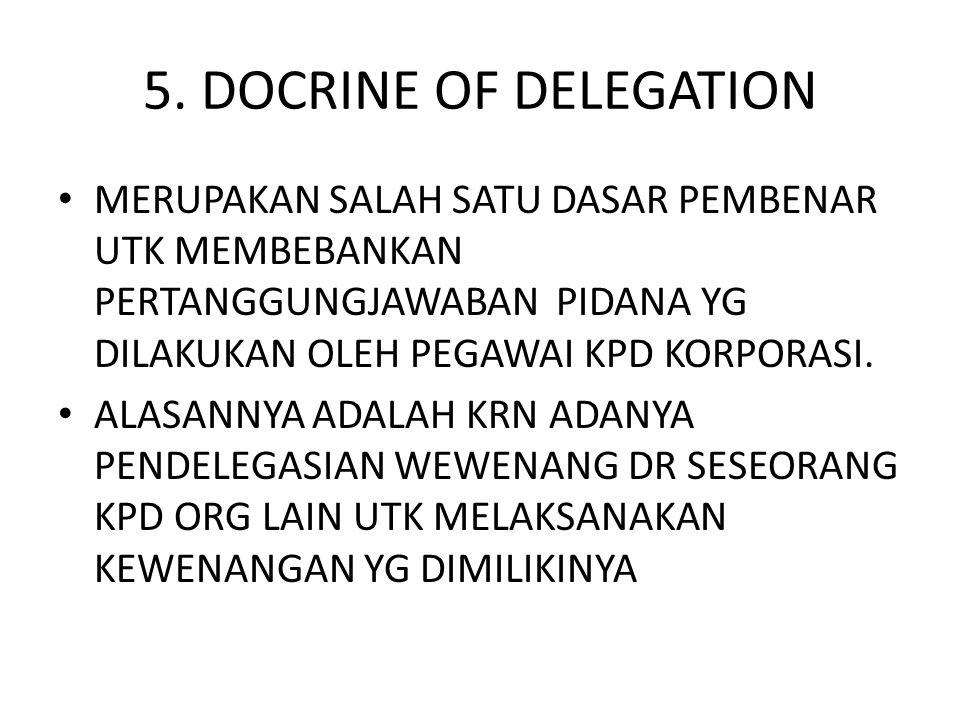 5. DOCRINE OF DELEGATION MERUPAKAN SALAH SATU DASAR PEMBENAR UTK MEMBEBANKAN PERTANGGUNGJAWABAN PIDANA YG DILAKUKAN OLEH PEGAWAI KPD KORPORASI.