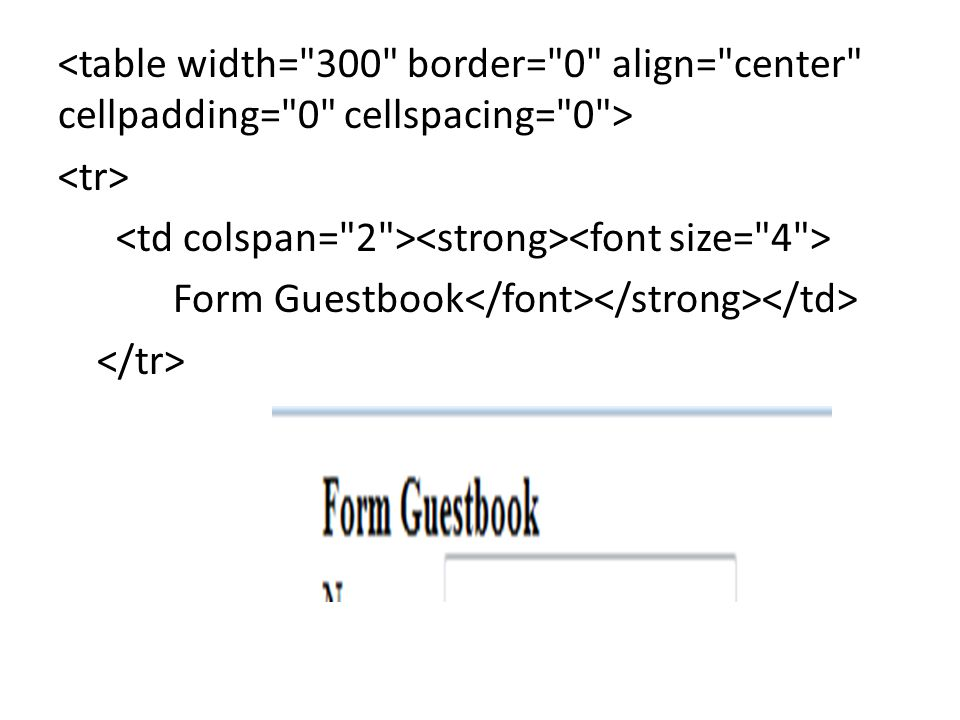 <table width= 300 border= 0 align= center cellpadding= 0 cellspacing= 0 > <tr> <td colspan= 2 ><strong><font size= 4 > Form Guestbook</font></strong></td> </tr>