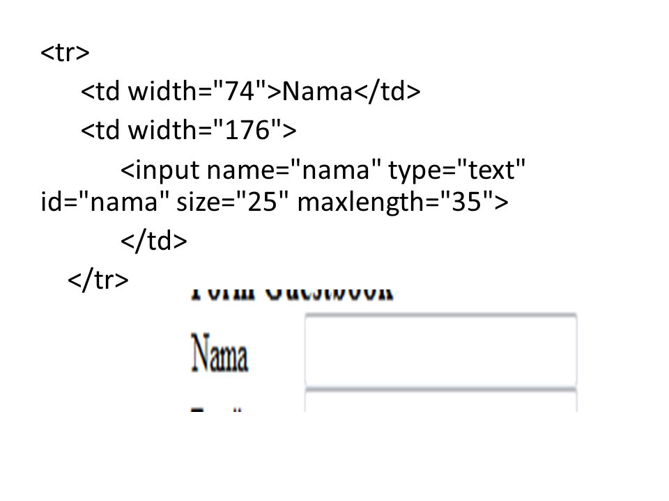 <tr> <td width= 74 >Nama</td> <td width= 176 > <input name= nama type= text id= nama size= 25 maxlength= 35 > </td> </tr>