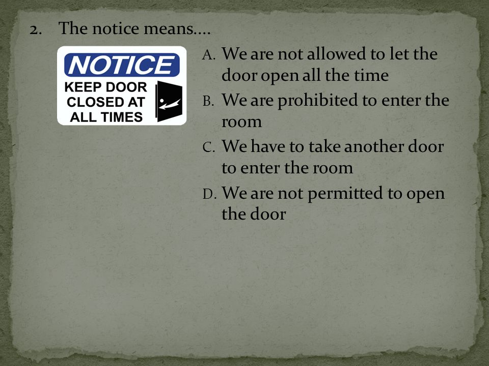 2. The notice means.... We are not allowed to let the door open all the time. We are prohibited to enter the room.