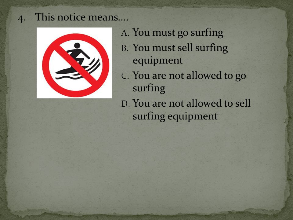 4. This notice means.... You must go surfing. You must sell surfing equipment. You are not allowed to go surfing.