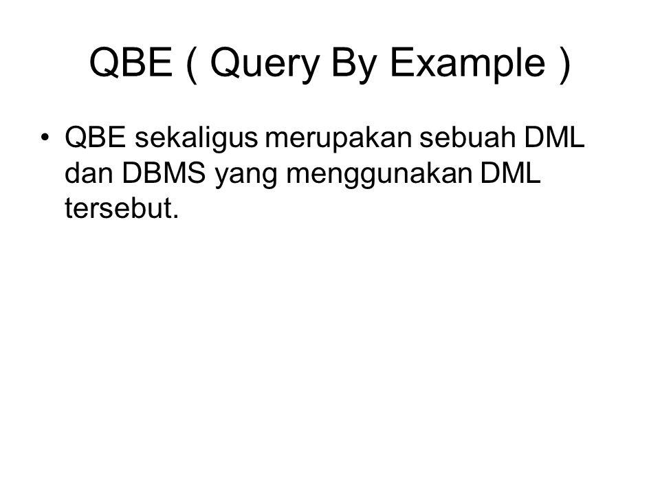 QBE ( Query By Example ) QBE sekaligus merupakan sebuah DML dan DBMS yang menggunakan DML tersebut.