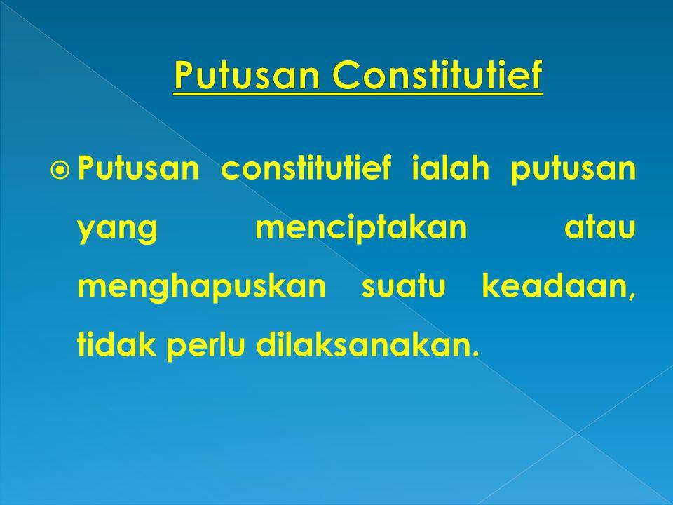 Putusan Constitutief Putusan constitutief ialah putusan yang menciptakan atau menghapuskan suatu keadaan, tidak perlu dilaksanakan.