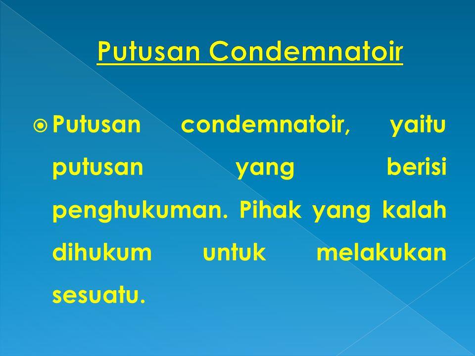 Putusan Condemnatoir Putusan condemnatoir, yaitu putusan yang berisi penghukuman.