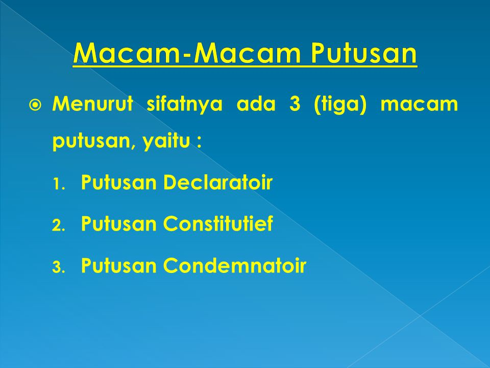 Macam-Macam Putusan Menurut sifatnya ada 3 (tiga) macam putusan, yaitu : Putusan Declaratoir. Putusan Constitutief.