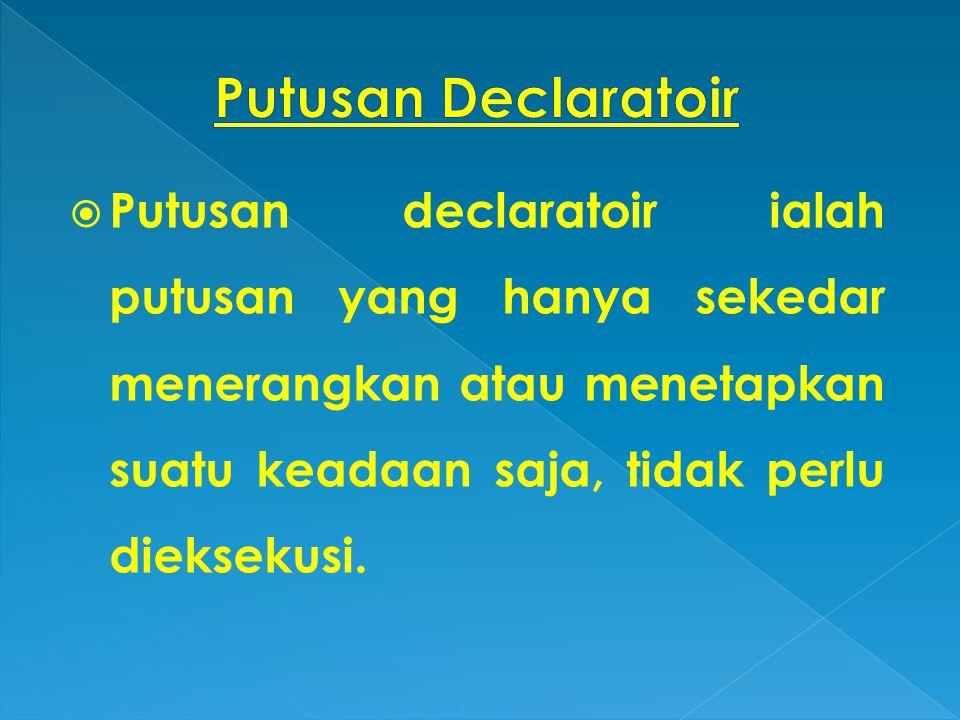 Putusan Declaratoir Putusan declaratoir ialah putusan yang hanya sekedar menerangkan atau menetapkan suatu keadaan saja, tidak perlu dieksekusi.