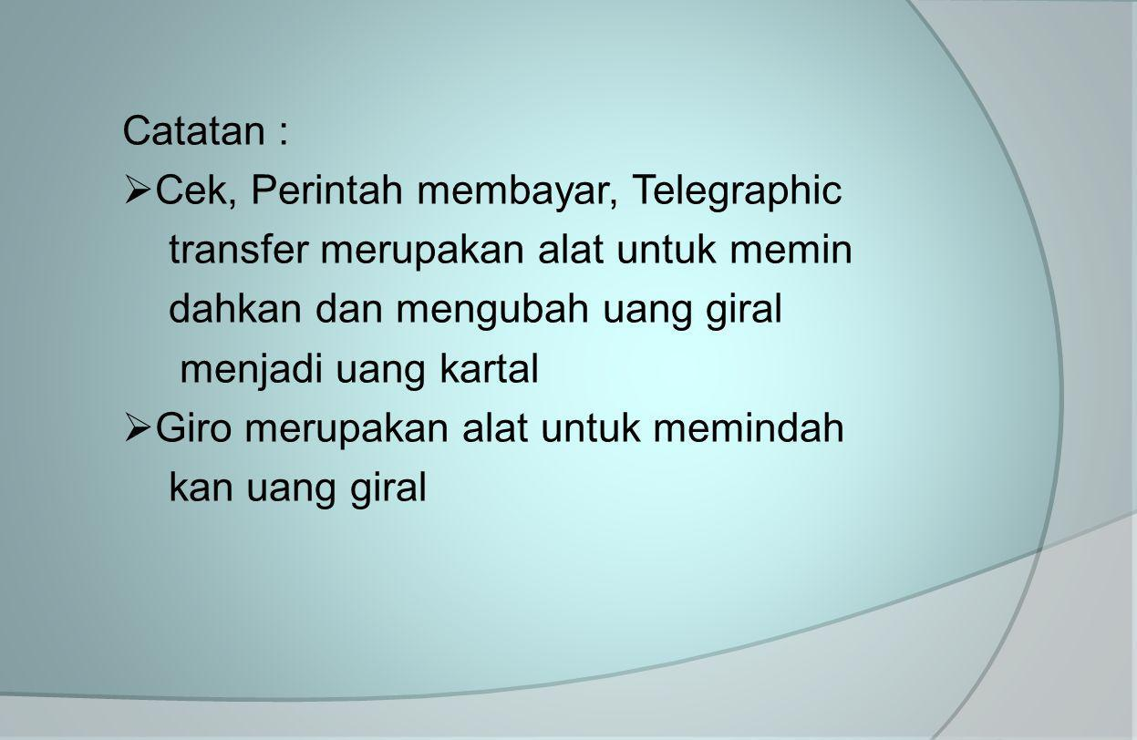 Catatan : Cek, Perintah membayar, Telegraphic. transfer merupakan alat untuk memin. dahkan dan mengubah uang giral.