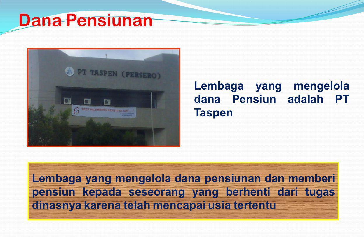 Dana Pensiunan Lembaga yang mengelola dana Pensiun adalah PT Taspen