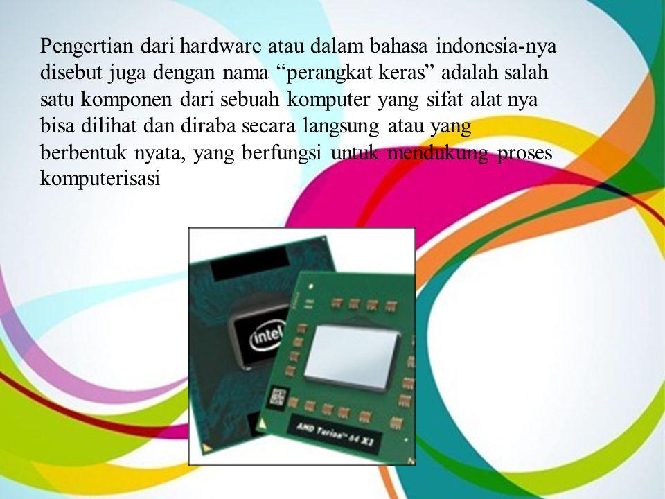 Pengertian dari hardware atau dalam bahasa indonesia-nya disebut juga dengan nama perangkat keras adalah salah satu komponen dari sebuah komputer yang sifat alat nya bisa dilihat dan diraba secara langsung atau yang berbentuk nyata, yang berfungsi untuk mendukung proses komputerisasi
