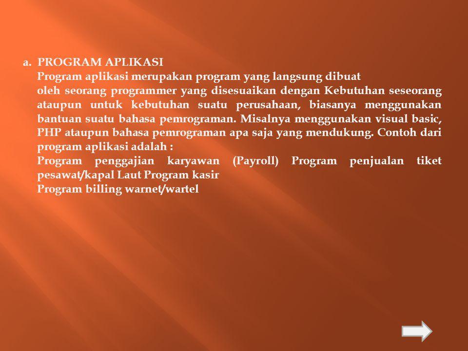a. PROGRAM APLIKASI Program aplikasi merupakan program yang langsung dibuat.