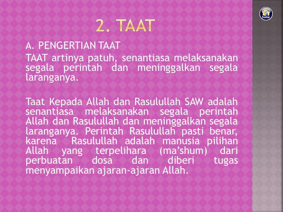 2. TAAT. A. PENGERTIAN TAAT. TAAT artinya patuh, senantiasa melaksanakan segala perintah dan meninggalkan segala laranganya.