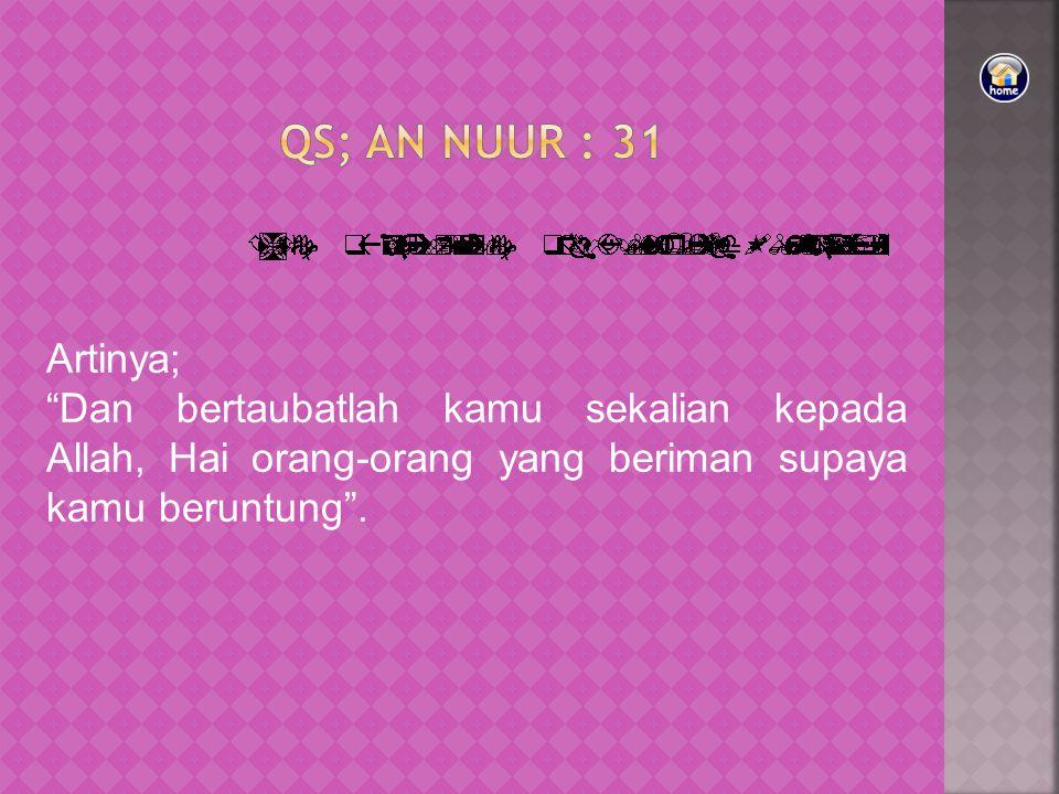 Qs; AN NUUR : 31 Artinya; Dan bertaubatlah kamu sekalian kepada Allah, Hai orang-orang yang beriman supaya kamu beruntung .