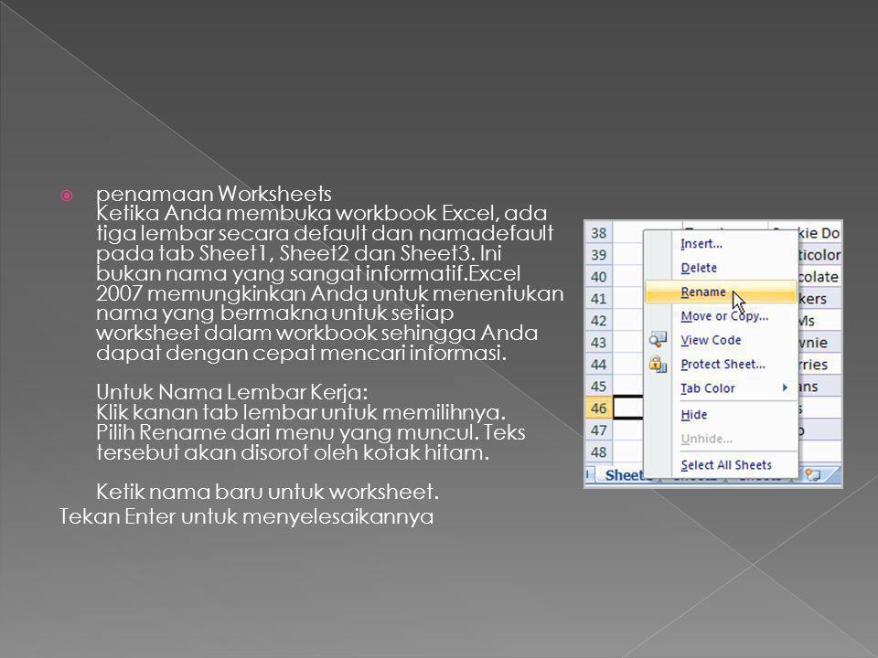 penamaan Worksheets Ketika Anda membuka workbook Excel, ada tiga lembar secara default dan namadefault pada tab Sheet1, Sheet2 dan Sheet3. Ini bukan nama yang sangat informatif.Excel 2007 memungkinkan Anda untuk menentukan nama yang bermakna untuk setiap worksheet dalam workbook sehingga Anda dapat dengan cepat mencari informasi. Untuk Nama Lembar Kerja: Klik kanan tab lembar untuk memilihnya. Pilih Rename dari menu yang muncul. Teks tersebut akan disorot oleh kotak hitam. Ketik nama baru untuk worksheet.
