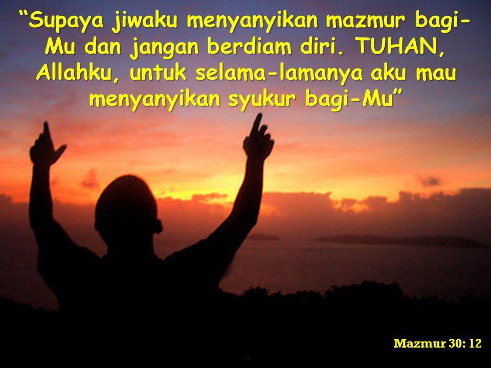 Supaya jiwaku menyanyikan mazmur bagi-Mu dan jangan berdiam diri