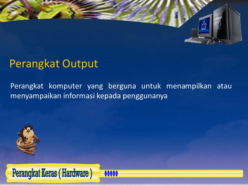 Perangkat Output Perangkat komputer yang berguna untuk menampilkan atau menyampaikan informasi kepada penggunanya.