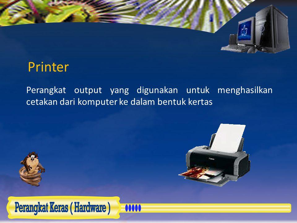 Printer Perangkat output yang digunakan untuk menghasilkan cetakan dari komputer ke dalam bentuk kertas.