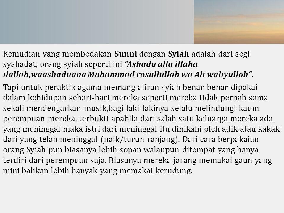 Kemudian yang membedakan Sunni dengan Syiah adalah dari segi syahadat, orang syiah seperti ini Ashadu alla illaha ilallah,waashaduana Muhammad rosullullah wa Ali waliyulloh .