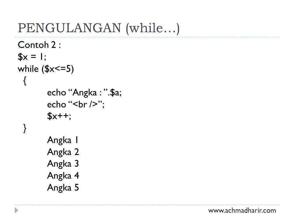 PENGULANGAN (while…) Contoh 2 : $x = 1; while ($x<=5) { echo Angka : .$a; echo <br /> ; $x++; } Angka 1 Angka 2 Angka 3 Angka 4 Angka 5