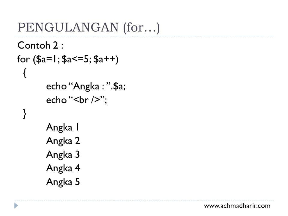PENGULANGAN (for…) Contoh 2 : for ($a=1; $a<=5; $a++) { echo Angka : .$a; echo <br /> ; } Angka 1 Angka 2 Angka 3 Angka 4 Angka 5