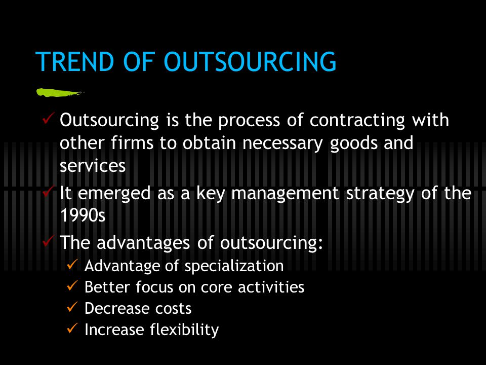 TREND OF OUTSOURCING Outsourcing is the process of contracting with other firms to obtain necessary goods and services.