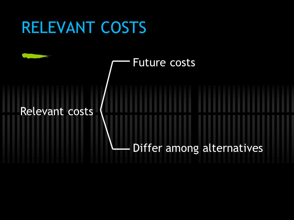 RELEVANT COSTS Future costs Relevant costs Differ among alternatives