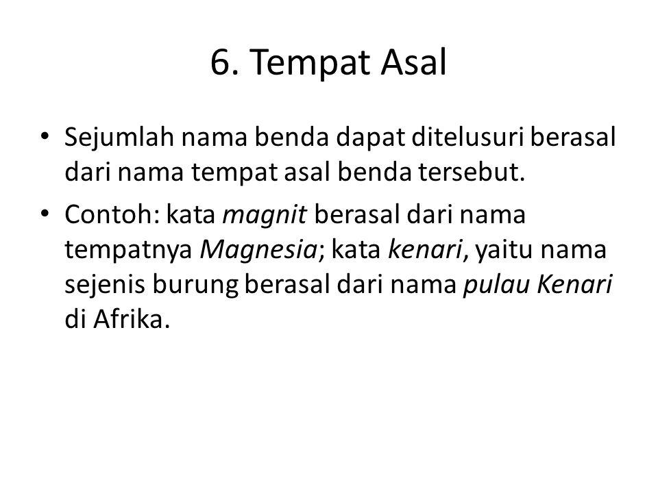 6. Tempat Asal Sejumlah nama benda dapat ditelusuri berasal dari nama tempat asal benda tersebut.