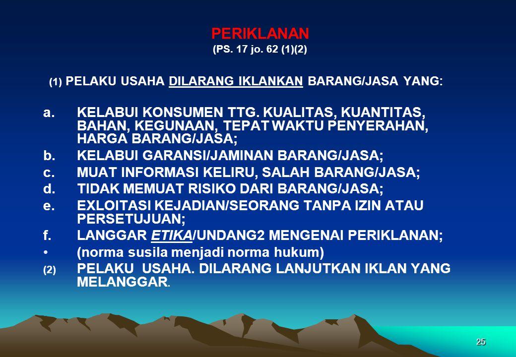 PERIKLANAN (PS. 17 jo. 62 (1)(2) (1) PELAKU USAHA DILARANG IKLANKAN BARANG/JASA YANG:
