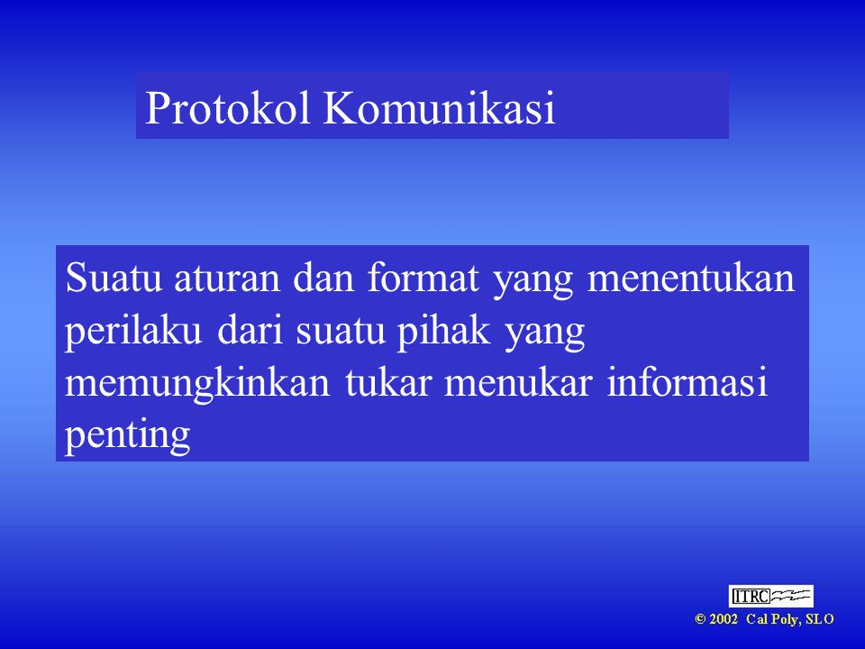 Protokol Komunikasi Suatu aturan dan format yang menentukan perilaku dari suatu pihak yang memungkinkan tukar menukar informasi penting.