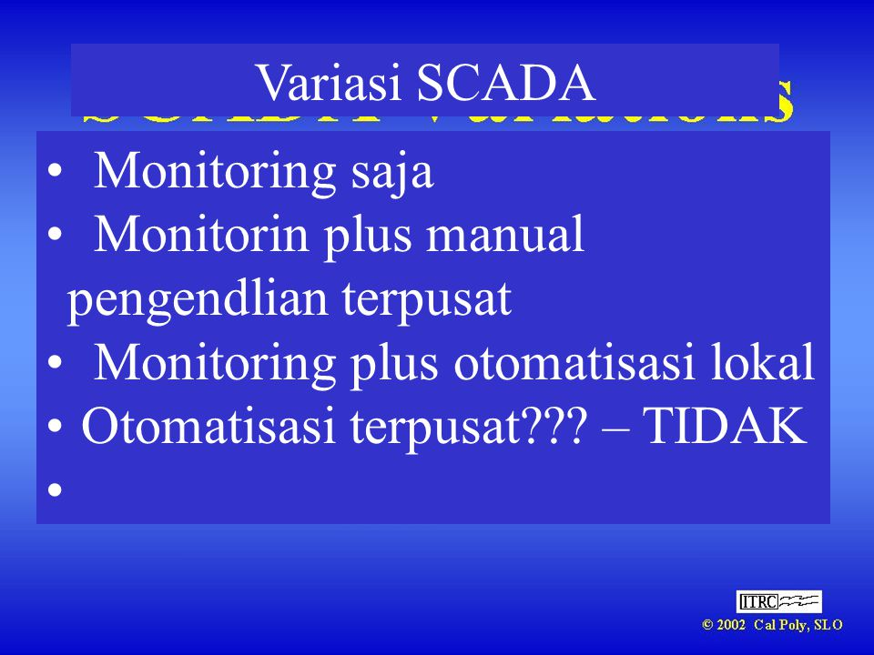 Variasi SCADA Monitoring saja. Monitorin plus manual pengendlian terpusat. Monitoring plus otomatisasi lokal.