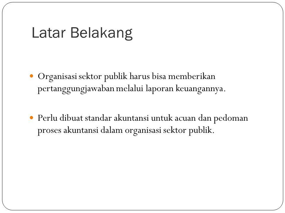 Latar Belakang Organisasi sektor publik harus bisa memberikan pertanggungjawaban melalui laporan keuangannya.