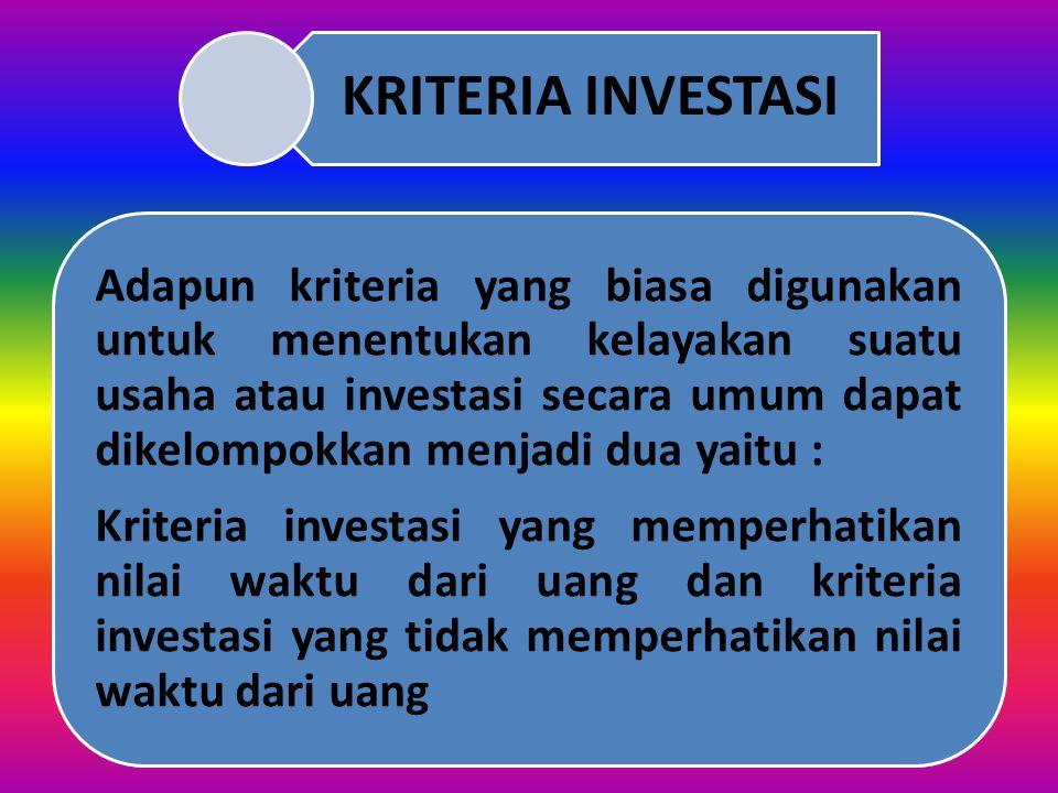 KRITERIA INVESTASI Kriteria investasi yang memperhatikan nilai waktu dari uang dan kriteria investasi yang tidak memperhatikan nilai waktu dari uang.