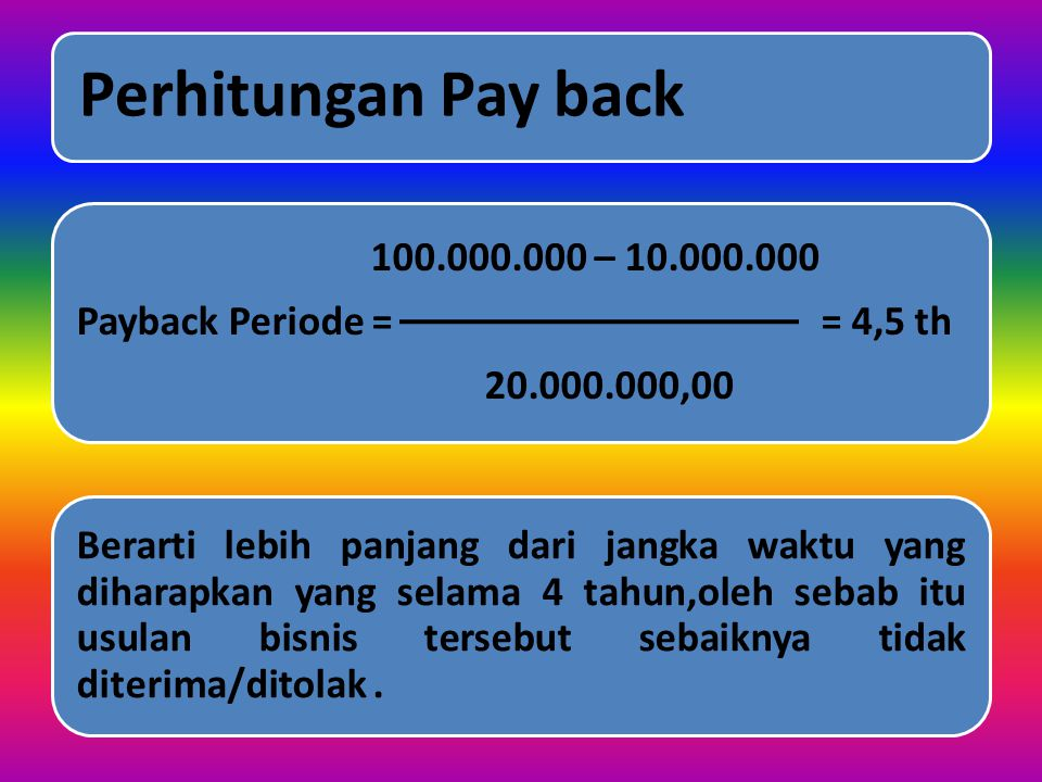 Perhitungan Pay back 20.000.000,00. Payback Periode = = 4,5 th. 100.000.000 – 10.000.000.