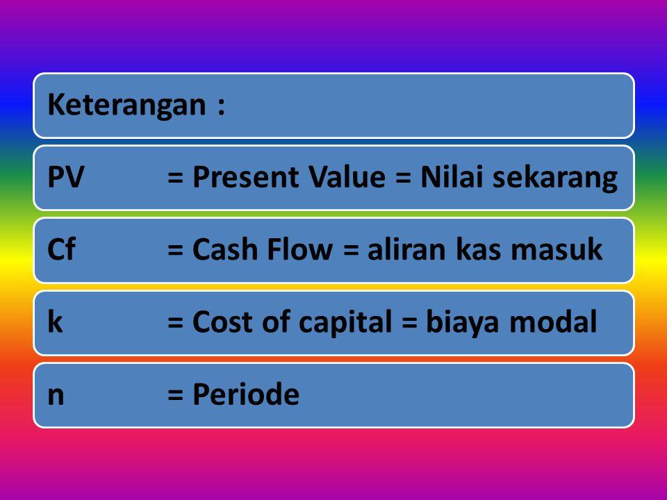 Keterangan : PV = Present Value = Nilai sekarang. Cf = Cash Flow = aliran kas masuk. k = Cost of capital = biaya modal.