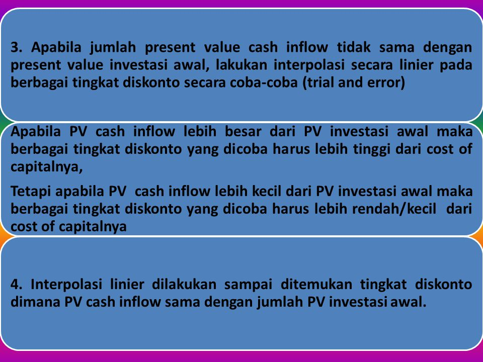 3. Apabila jumlah present value cash inflow tidak sama dengan present value investasi awal, lakukan interpolasi secara linier pada berbagai tingkat diskonto secara coba-coba (trial and error)