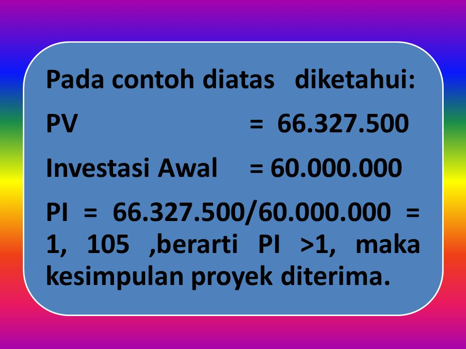 PI = 66.327.500/60.000.000 = 1, 105 ,berarti PI >1, maka kesimpulan proyek diterima.