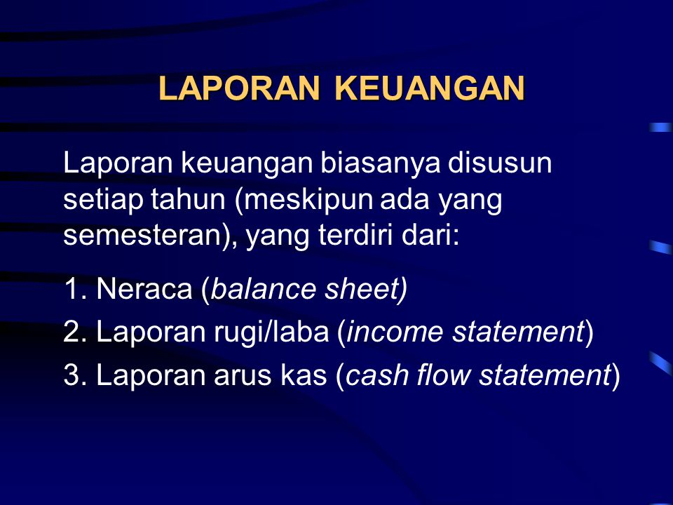 LAPORAN KEUANGAN Laporan keuangan biasanya disusun setiap tahun (meskipun ada yang semesteran), yang terdiri dari: