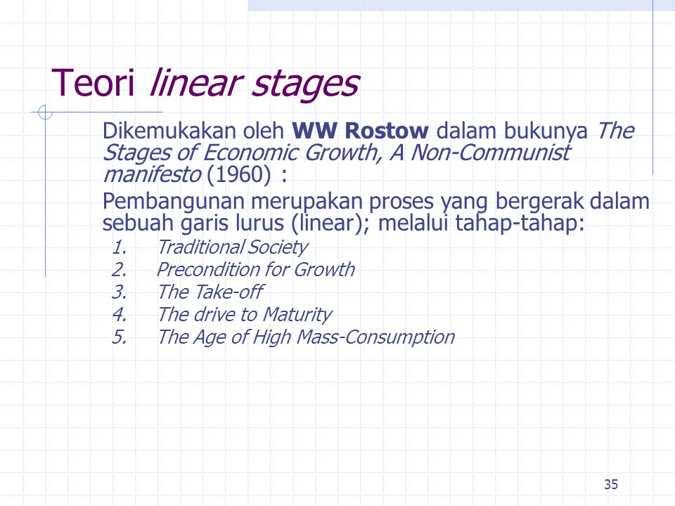 Teori linear stages Dikemukakan oleh WW Rostow dalam bukunya The Stages of Economic Growth, A Non-Communist manifesto (1960) :
