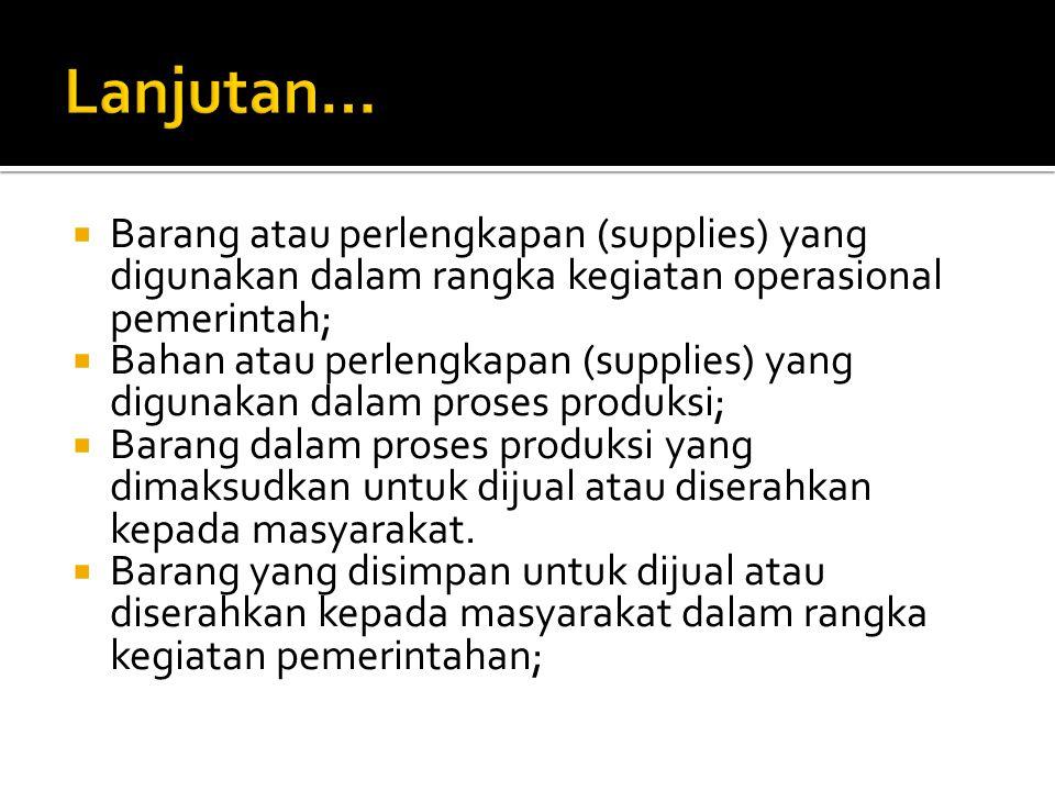 Lanjutan… Barang atau perlengkapan (supplies) yang digunakan dalam rangka kegiatan operasional pemerintah;