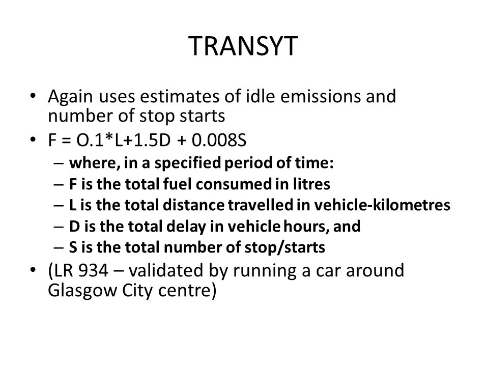 TRANSYT Again uses estimates of idle emissions and number of stop starts. F = O.1*L+1.5D + 0.008S.