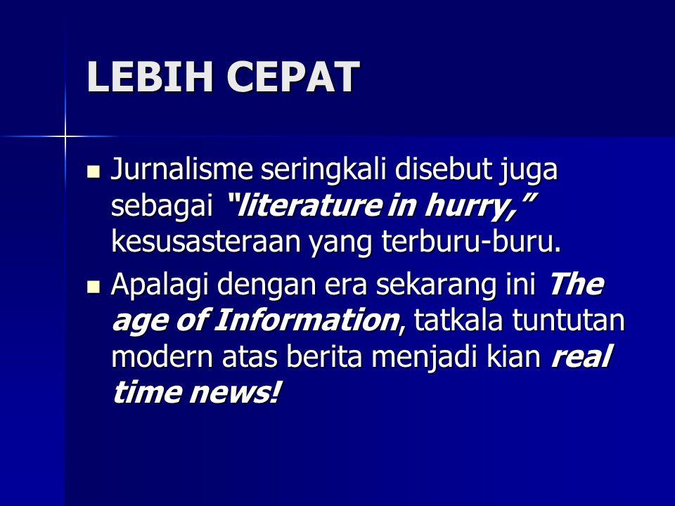 LEBIH CEPAT Jurnalisme seringkali disebut juga sebagai literature in hurry, kesusasteraan yang terburu-buru.
