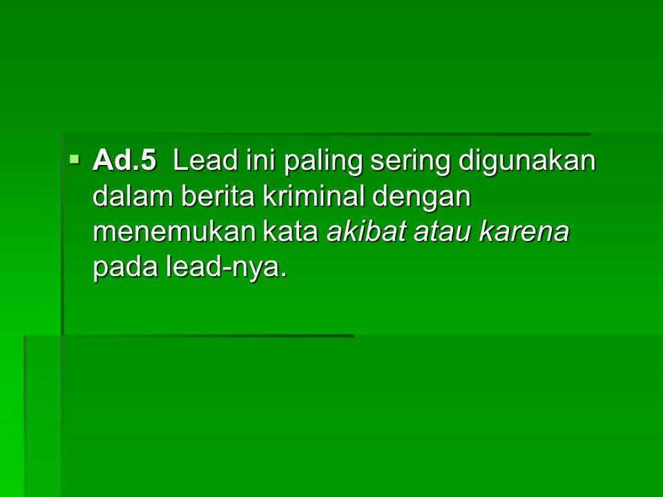 Ad.5 Lead ini paling sering digunakan dalam berita kriminal dengan menemukan kata akibat atau karena pada lead-nya.