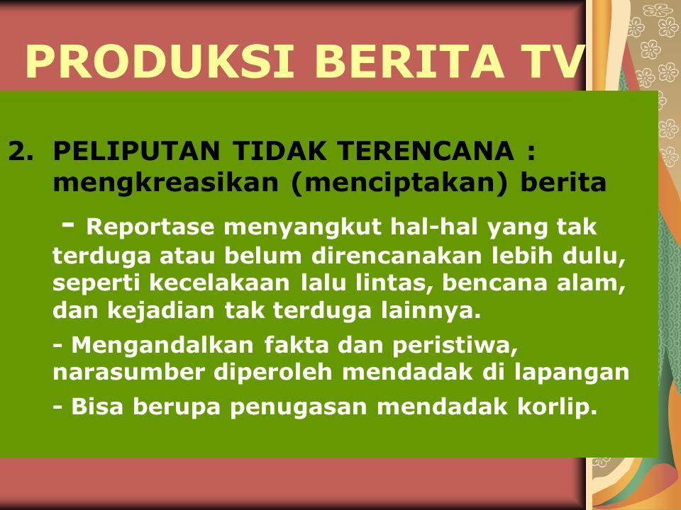 PRODUKSI BERITA TV 2. PELIPUTAN TIDAK TERENCANA : mengkreasikan (menciptakan) berita.