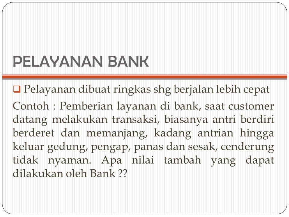 PELAYANAN BANK Pelayanan dibuat ringkas shg berjalan lebih cepat