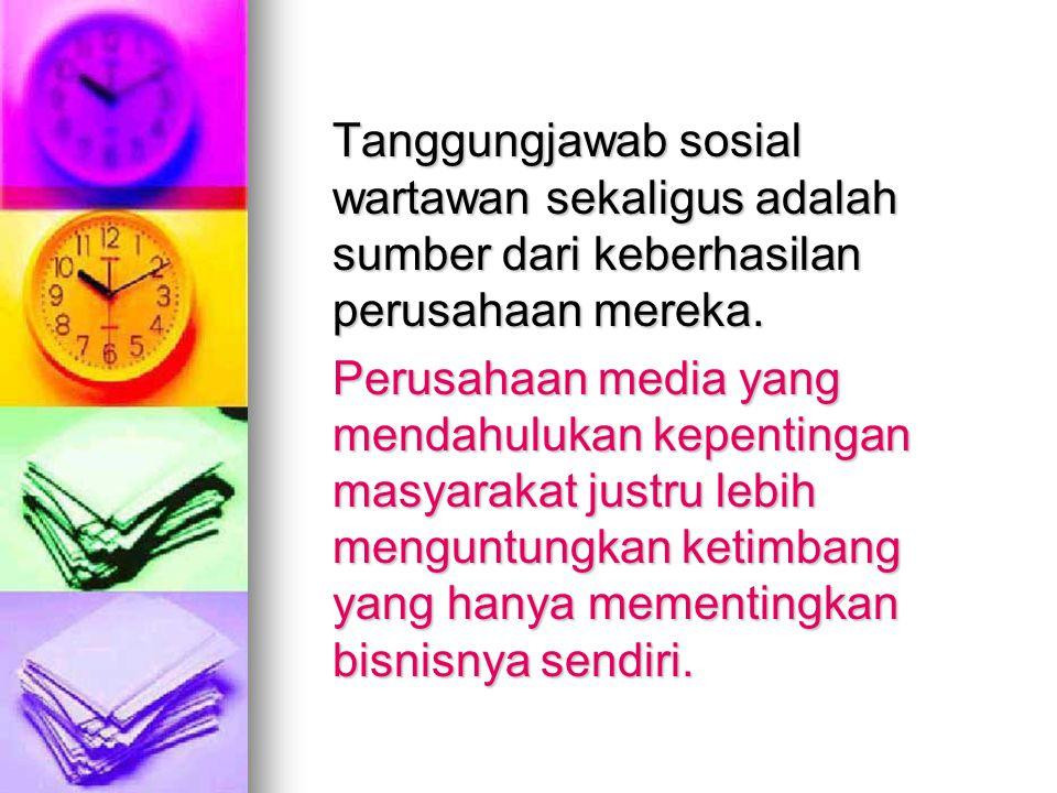 Tanggungjawab sosial wartawan sekaligus adalah sumber dari keberhasilan perusahaan mereka.
