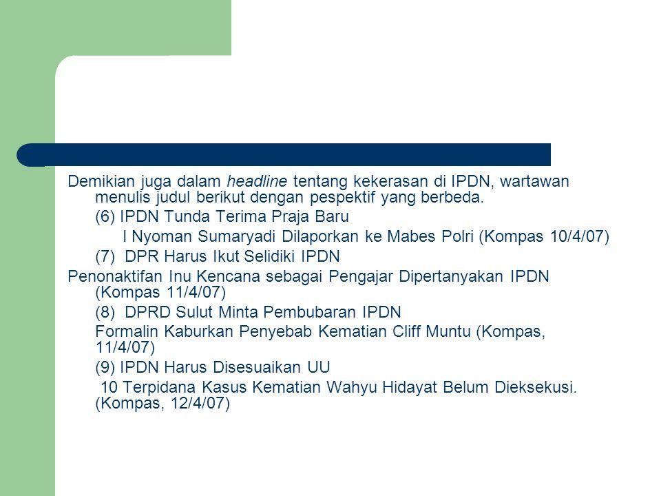 Demikian juga dalam headline tentang kekerasan di IPDN, wartawan menulis judul berikut dengan pespektif yang berbeda.