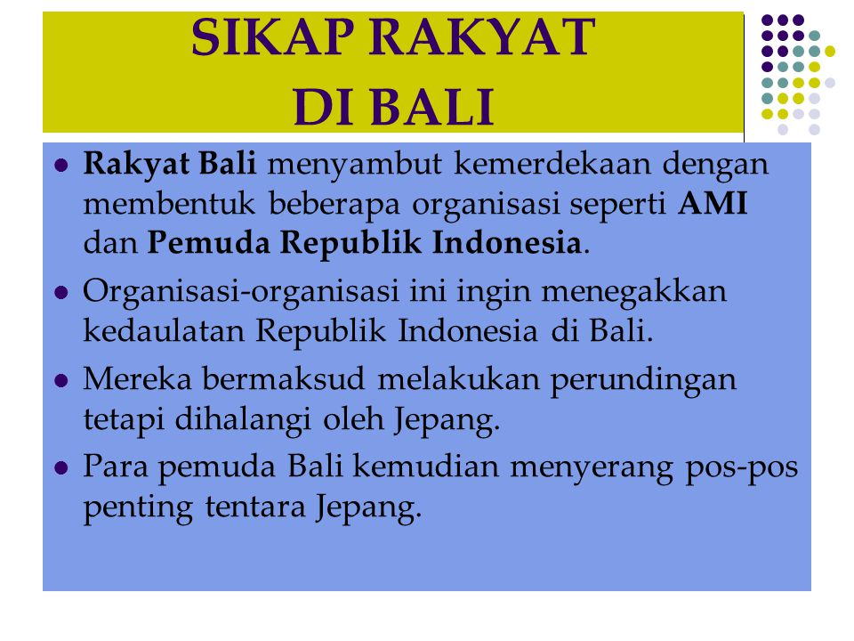 SIKAP RAKYAT DI BALI Rakyat Bali menyambut kemerdekaan dengan membentuk beberapa organisasi seperti AMI dan Pemuda Republik Indonesia.