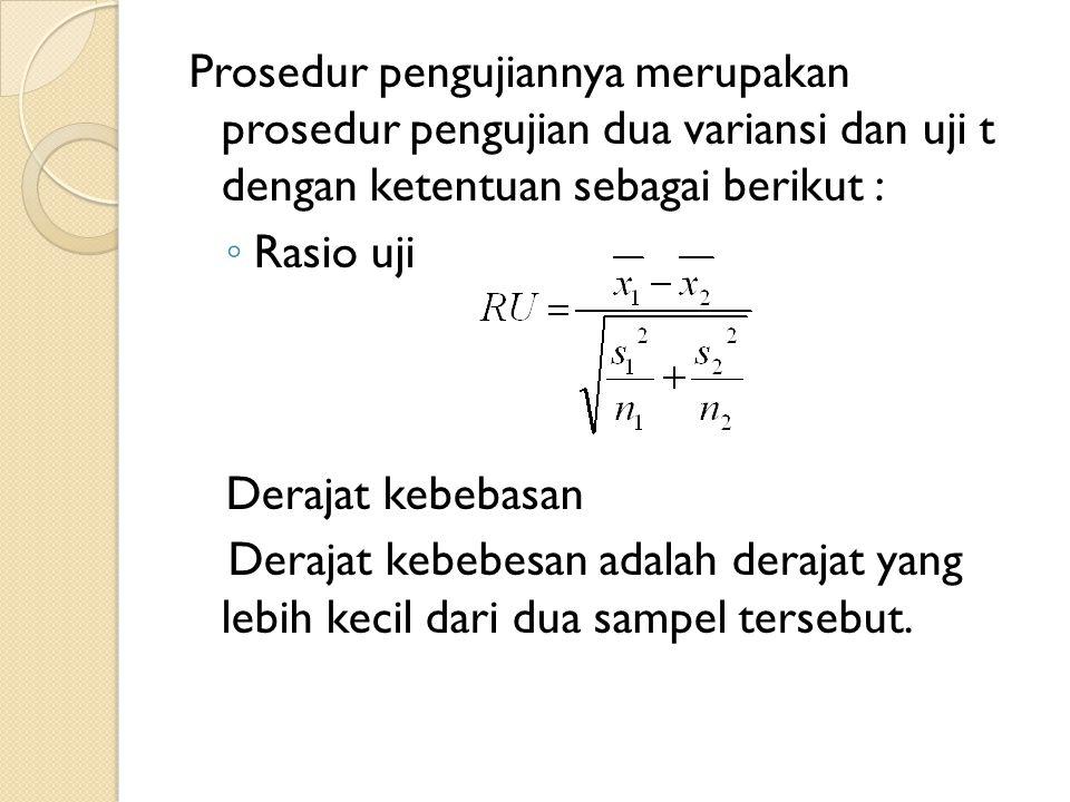 Prosedur pengujiannya merupakan prosedur pengujian dua variansi dan uji t dengan ketentuan sebagai berikut :