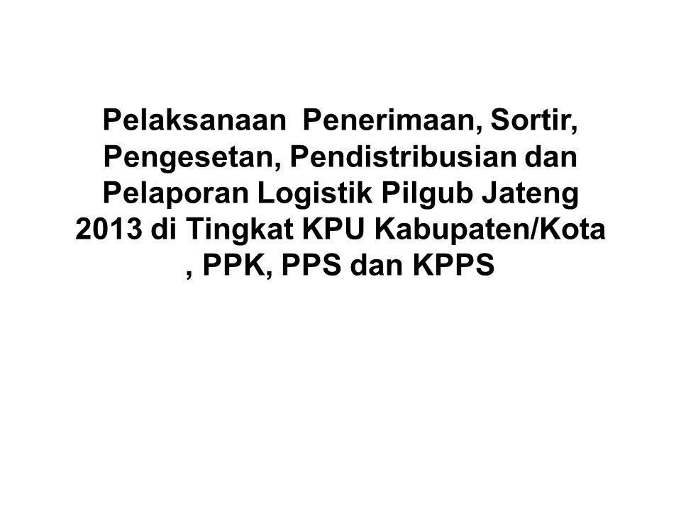 Pelaksanaan Penerimaan, Sortir, Pengesetan, Pendistribusian dan Pelaporan Logistik Pilgub Jateng 2013 di Tingkat KPU Kabupaten/Kota , PPK, PPS dan KPPS